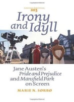 Irony And Idyll: Jane Austen'S Pride And Prejudice And Mansfield Park On Screen