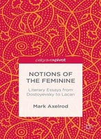 Mark Axelrod, Notions Of The Feminine: Literary Essays From Dostoyevsky To Lacan