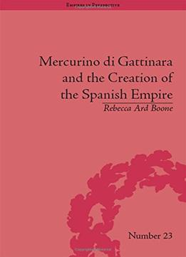 Mercurino Di Gattinara And The Creation Of The Spanish Empire