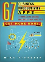 Mike Fishbein – 67 Business Productivity Apps To Make Life Easier, Maximize Your Time And Get Stuff Done
