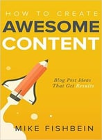 Mike Fishbein – How To Create Awesome Content: Blog Post Ideas That Get Results