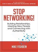 Mike Fishbein – Stop Networking! Relationship Building, Meeting New People And Connecting With Authenticity