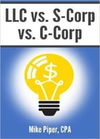 Mike Piper – Llc Vs. S-Corp Vs. C-Corp: Explained In 100 Pages Or Less
