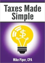 Mike Piper – Taxes Made Simple: Income Taxes Explained In 100 Pages Or Less