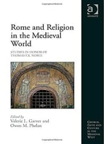 Rome And Religion In The Medieval World: Studies In Honor Of Thomas F.X. Noble
