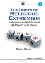 Roots Of Religious Extremism, The: Understanding The Salafi Doctrine Of Al-Wala' Wal Bara'