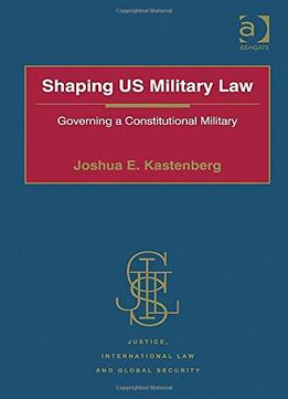 Shaping Us Military Law: Governing A Constitutional Military