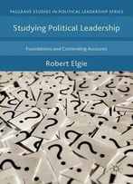 Studying Political Leadership: Foundations And Contending Accounts