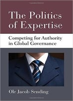 The Politics Of Expertise: Competing For Authority In Global Governance