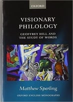 Visionary Philology: Geoffrey Hill And The Study Of Words