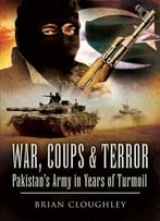 War, Coups, & Terror: Pakistan'S Army In Years Of Turmoil