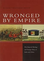 Wronged By Empire: Post-Imperial Ideology And Foreign Policy In India And China