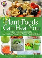 Yes! Plant Foods Can Heal You: Which Foods Are Good For Cancer, Diabetes, Anti-Aging, Weight Loss & More