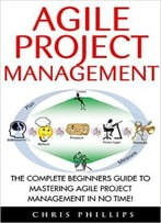 Agile Project Management: The Complete Beginners Guide To Mastering Agile Project Management In No Time!