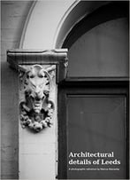 Architectural Details Of Leeds: A Photographic Reference