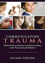 Communicating Trauma: Clinical Presentations And Interventions With Traumatized Children