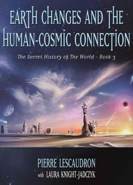 Earth Changes And The Human Cosmic Connection: The Secret History Of The World – Book 3