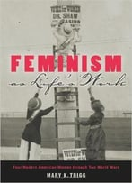 Feminism As Life'S Work: Four Modern American Women Through Two World Wars