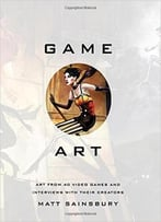 Game Art: Art From 40 Video Games And Interviews With Their Creators