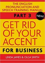 Get Rid Of Your Accent For Business, Part Three: The English Pronunciation And Speech Training Manual