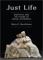 Just Life: Bioethics And The Future Of Sexual Difference