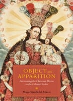 Object And Apparition: Envisioning The Christian Divine In The Colonial Andes, 2nd Edition