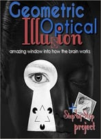 Optical And Geometric Illusions – Amazing Window Into How The Brain Works