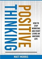 Positive Thinking: How To Stop Worrying And Start Living An Awesome Life