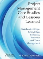 Project Management Case Studies And Lessons Learned: Stakeholder, Scope, Knowledge, Schedule, Resource And…