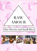 Raw Amour: Raw Desserts And Small Bites