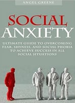 Social Anxiety: Ultimate Guide To Overcoming Fear, Shyness, And Social Phobia To Achieve Success In All Social Situations
