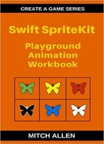 Swift Spritekit: Playground Animation Workbook (Create A Game Series 1)