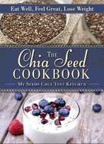 The Chia Seed Cookbook: Eat Well, Feel Great, Lose Weight