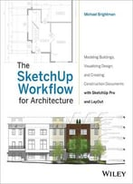The Sketchup Workflow For Architecture: Modeling Buildings, Visualizing Design, And Creating Construction Documents