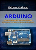 Arduino: Complete Beginners Guide For Arduino – Everything You Need To Know To Get Started (Arduino 101, Arduino Mastery)