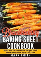 Breathtaking Baking Sheet Cookbook: Quick And Easy To Follow Recipes You'Ll Think Were Made By An Iron Chef