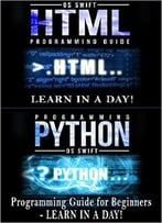 Computer Language Programming Guide: Python And Html: Learn In A Day (Python, Swift, Html, Apps)
