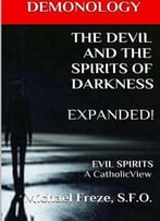 Demonology The Devil And The Spirits Of Darkness Expanded: Evil Spirits A Catholic View, Volume 5