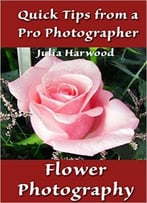 Flower Photography: Book 9 (Quick Tips From A Pro Photographer)