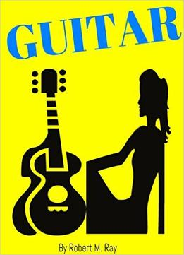 Guitar: Guitar Guide For Beginners, Step By Step Lessons