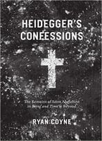 Heidegger'S Confessions: The Remains Of Saint Augustine In Being And Time And Beyond