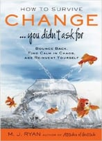 How To Survive Change…You Didn'T Ask For: Bounce Back, Find Calm In Chaos, And Reinvent Yourself