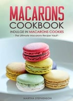Macarons Cookbook – Indulge In Macarons Cookies: The Ultimate Macarons Recipe Vault