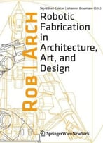 Rob-Arch 2012: Robotic Fabrication In Architecture, Art And Design