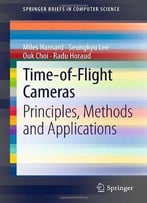 Time-Of-Flight Cameras: Principles, Methods And Applications