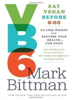 Vb6: Eat Vegan Before 6:00 To Lose Weight And Restore Your Health . . . For Good