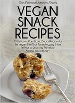 Vegan Snack Recipes: 30 Delicious Plant Based Snack Recipes For The Vegan Diet That Taste Amazing