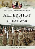Aldershot In The Great War (Your Towns And Cities In The Great War)