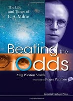 Beating The Odds: The Life And Times Of E A Milne