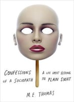Confessions Of A Sociopath: A Life Spent Hiding In Plain Sight